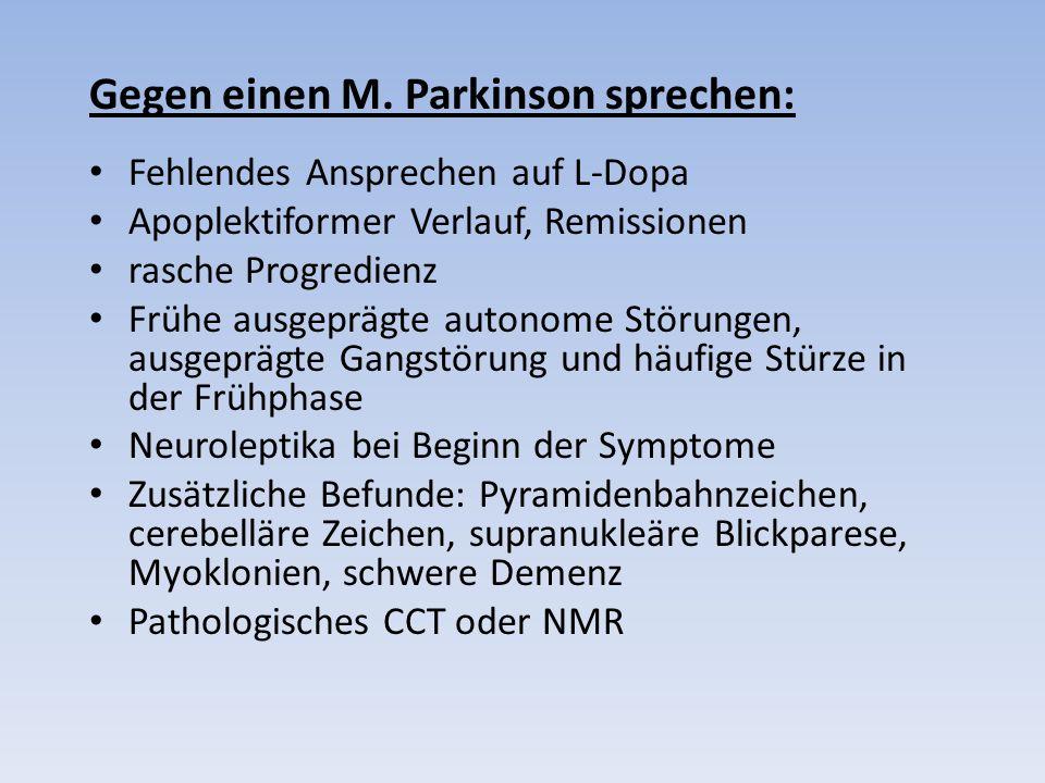 Gegen einen M. Parkinson sprechen: Fehlendes Ansprechen auf L-Dopa Apoplektiformer Verlauf, Remissionen rasche Progredienz Frühe ausgeprägte autonome
