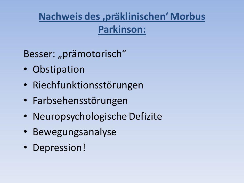 Nachweis des präklinischen Morbus Parkinson: Besser: prämotorisch Obstipation Riechfunktionsstörungen Farbsehensstörungen Neuropsychologische Defizite