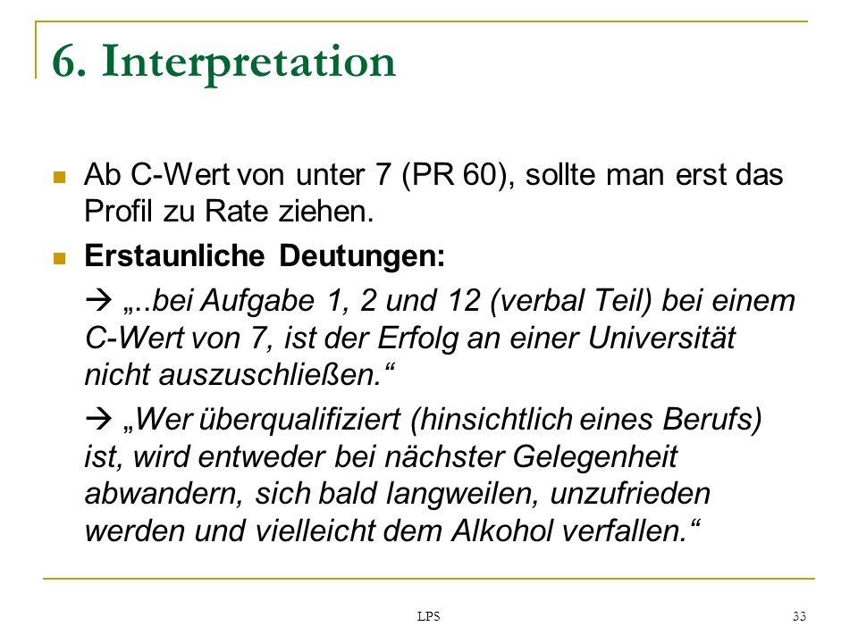 LPS 33 6. Interpretation Ab C-Wert von unter 7 (PR 60), sollte man erst das Profil zu Rate ziehen. Erstaunliche Deutungen:..bei Aufgabe 1, 2 und 12 (v