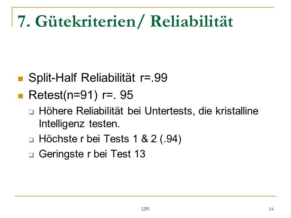 LPS 34 7. Gütekriterien/ Reliabilität Split-Half Reliabilität r=.99 Retest(n=91) r=. 95 Höhere Reliabilität bei Untertests, die kristalline Intelligen