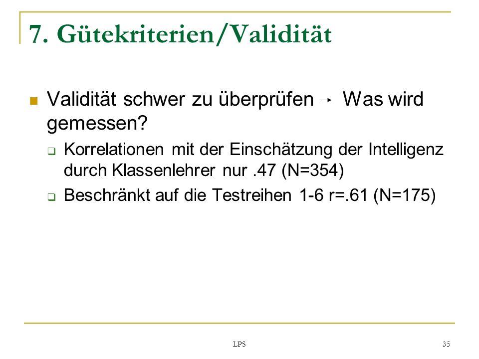 LPS 35 7. Gütekriterien/Validität Validität schwer zu überprüfen Was wird gemessen? Korrelationen mit der Einschätzung der Intelligenz durch Klassenle