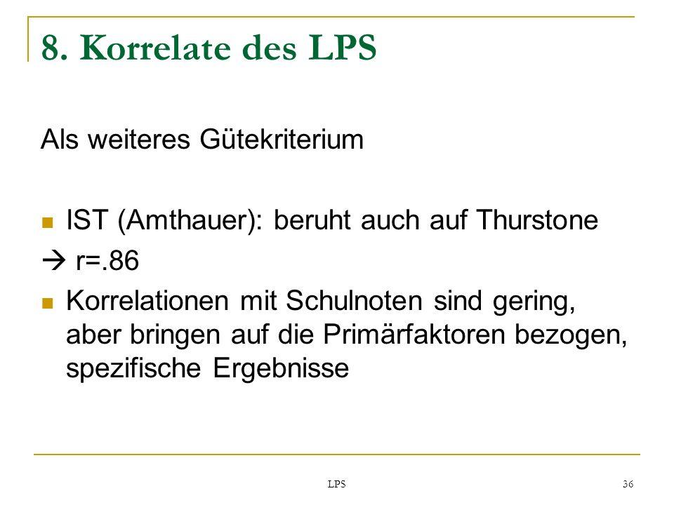 LPS 36 8. Korrelate des LPS Als weiteres Gütekriterium IST (Amthauer): beruht auch auf Thurstone r=.86 Korrelationen mit Schulnoten sind gering, aber