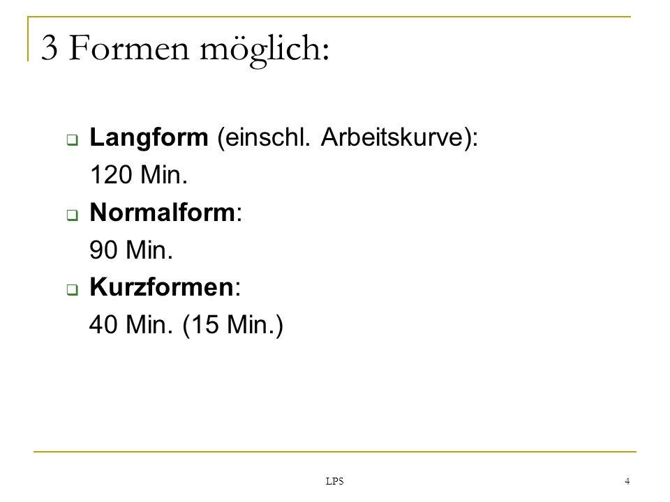 LPS 4 Langform (einschl. Arbeitskurve): 120 Min. Normalform: 90 Min. Kurzformen: 40 Min. (15 Min.) 3 Formen möglich: