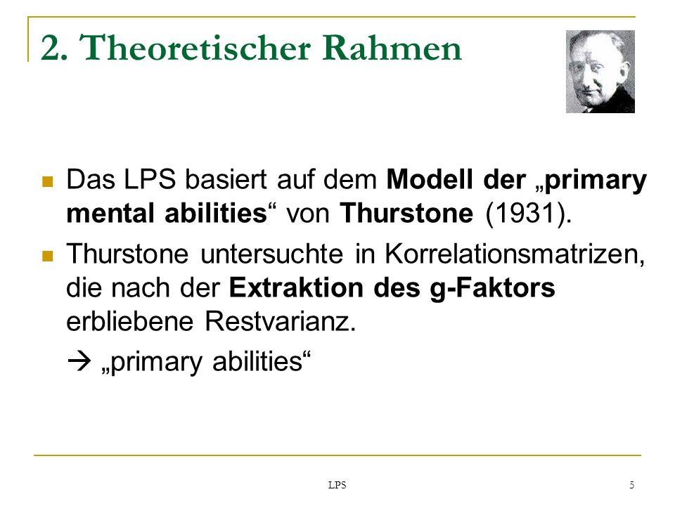 LPS 5 2. Theoretischer Rahmen Das LPS basiert auf dem Modell der primary mental abilities von Thurstone (1931). Thurstone untersuchte in Korrelationsm
