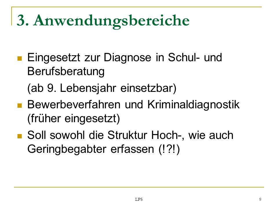LPS 9 3. Anwendungsbereiche Eingesetzt zur Diagnose in Schul- und Berufsberatung (ab 9. Lebensjahr einsetzbar) Bewerbeverfahren und Kriminaldiagnostik