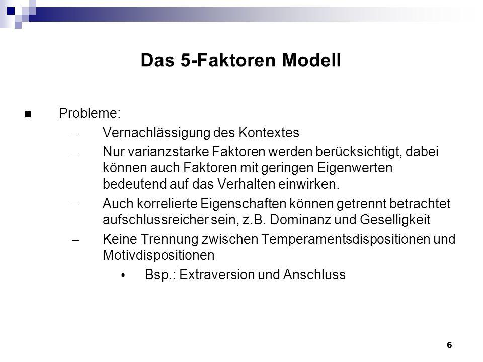 6 Das 5-Faktoren Modell Probleme: – Vernachlässigung des Kontextes – Nur varianzstarke Faktoren werden berücksichtigt, dabei können auch Faktoren mit geringen Eigenwerten bedeutend auf das Verhalten einwirken.