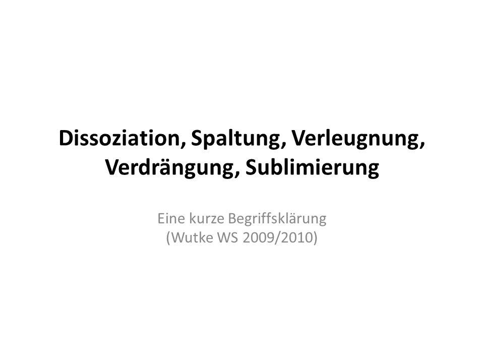 Dissoziation, Spaltung, Verleugnung, Verdrängung, Sublimierung Eine kurze Begriffsklärung (Wutke WS 2009/2010)