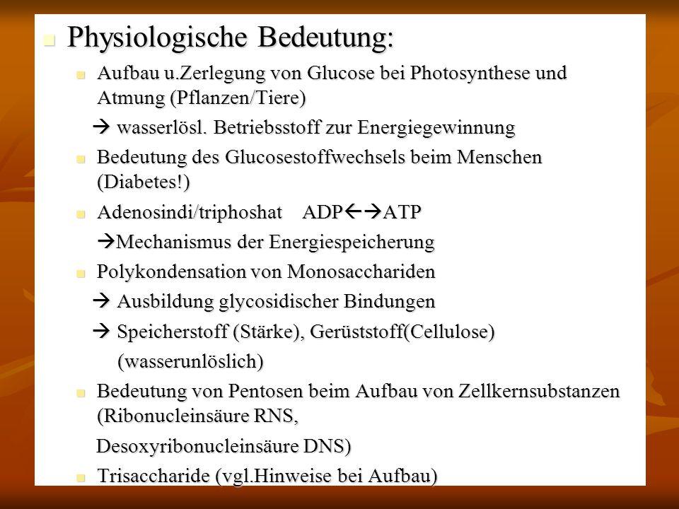 Physiologische Bedeutung: Physiologische Bedeutung: Aufbau u.Zerlegung von Glucose bei Photosynthese und Atmung (Pflanzen/Tiere) Aufbau u.Zerlegung vo