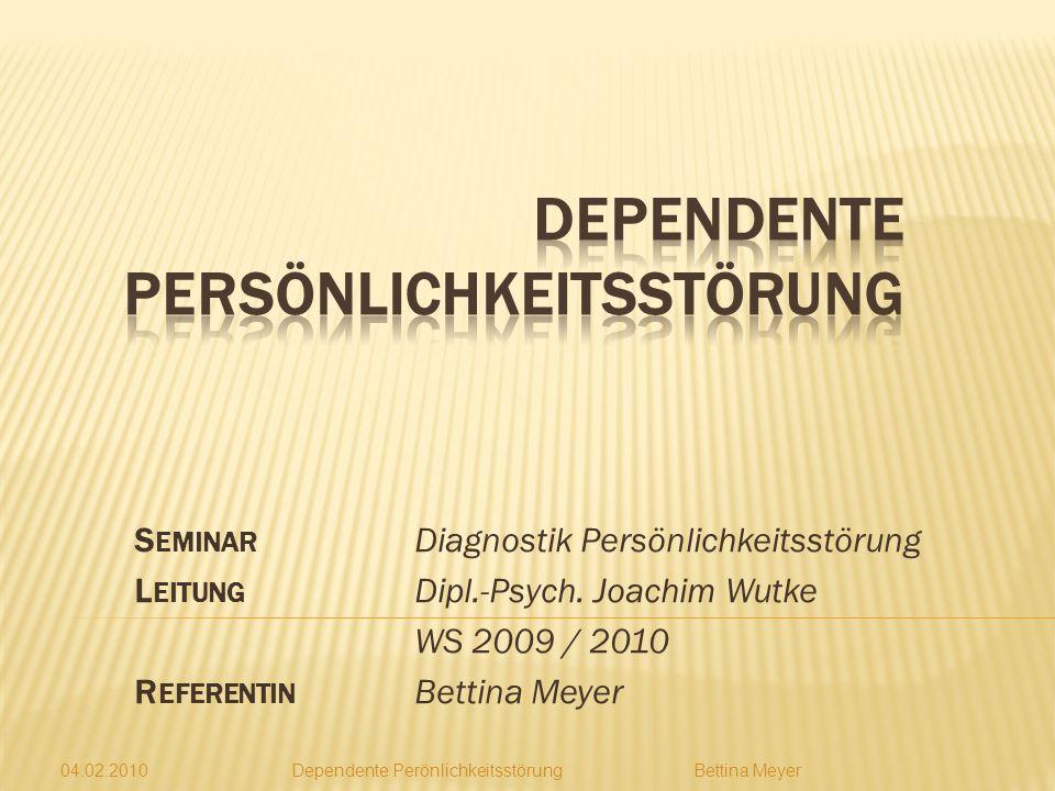 04.02.2010 Dependente Perönlichkeitsstörung Bettina Meyer S EMINAR Diagnostik Persönlichkeitsstörung L EITUNG Dipl.-Psych.