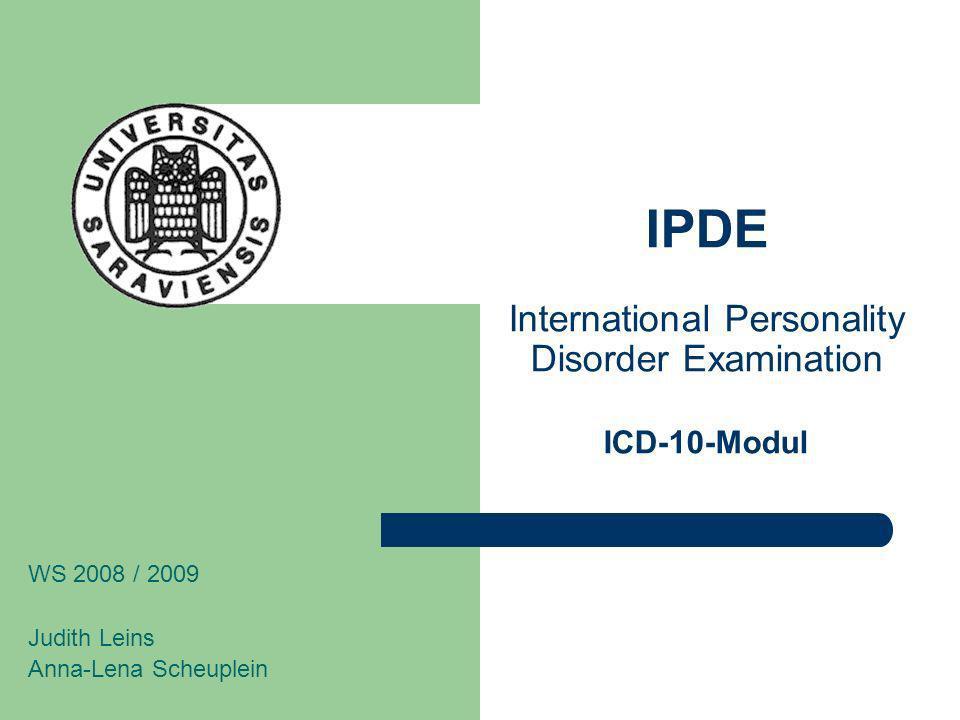 IPDE International Personality Disorder Examination ICD-10-Modul WS 2008 / 2009 Judith Leins Anna-Lena Scheuplein