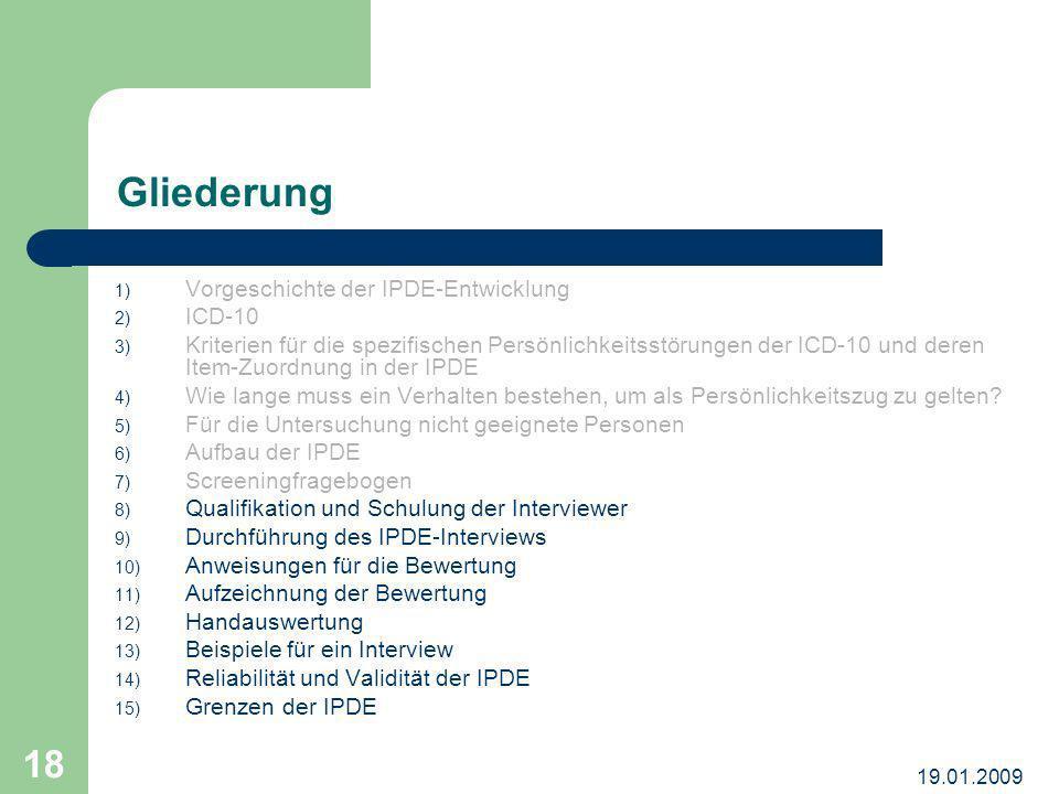 19.01.2009 18 Gliederung 1) Vorgeschichte der IPDE-Entwicklung 2) ICD-10 3) Kriterien für die spezifischen Persönlichkeitsstörungen der ICD-10 und der