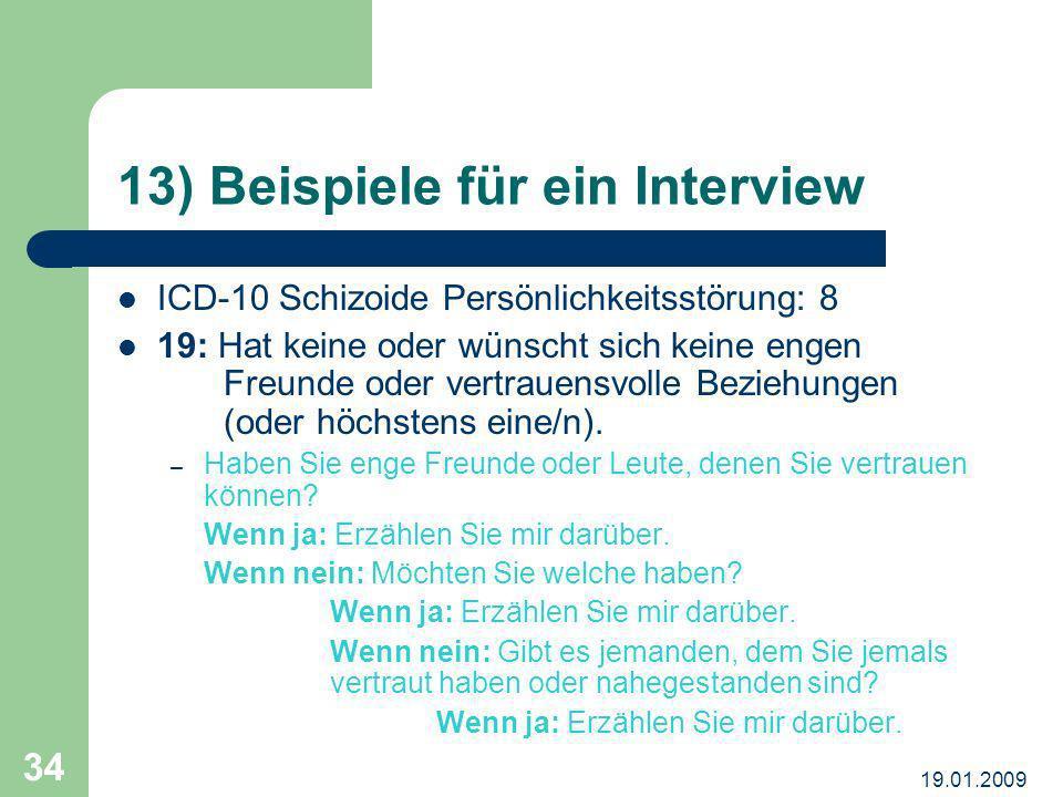 19.01.2009 34 13) Beispiele für ein Interview ICD-10 Schizoide Persönlichkeitsstörung: 8 19: Hat keine oder wünscht sich keine engen Freunde oder vert