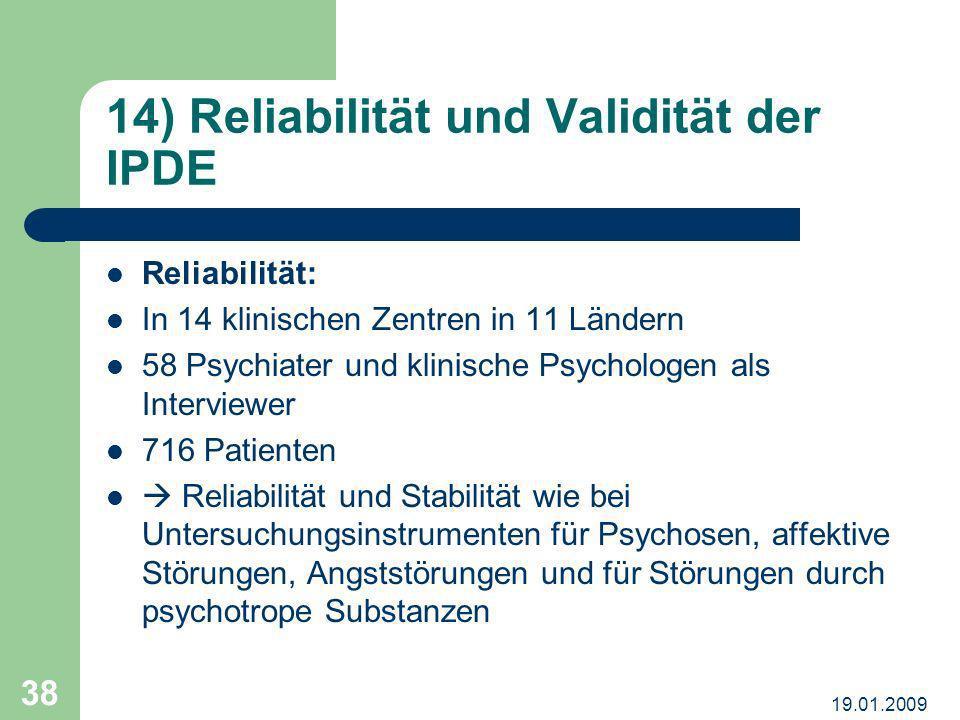 19.01.2009 38 14) Reliabilität und Validität der IPDE Reliabilität: In 14 klinischen Zentren in 11 Ländern 58 Psychiater und klinische Psychologen als