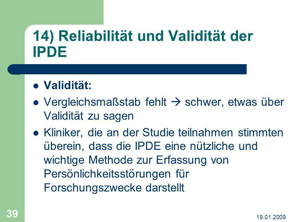 19.01.2009 39 14) Reliabilität und Validität der IPDE Validität: Vergleichsmaßstab fehlt schwer, etwas über Validität zu sagen Kliniker, die an der St