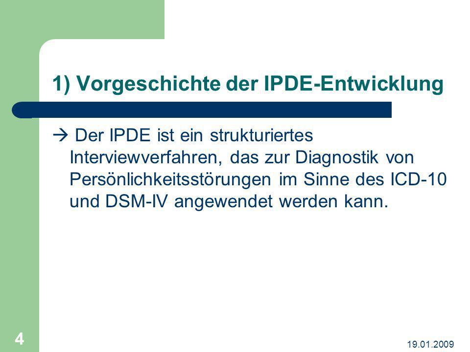 19.01.2009 4 1) Vorgeschichte der IPDE-Entwicklung Der IPDE ist ein strukturiertes Interviewverfahren, das zur Diagnostik von Persönlichkeitsstörungen