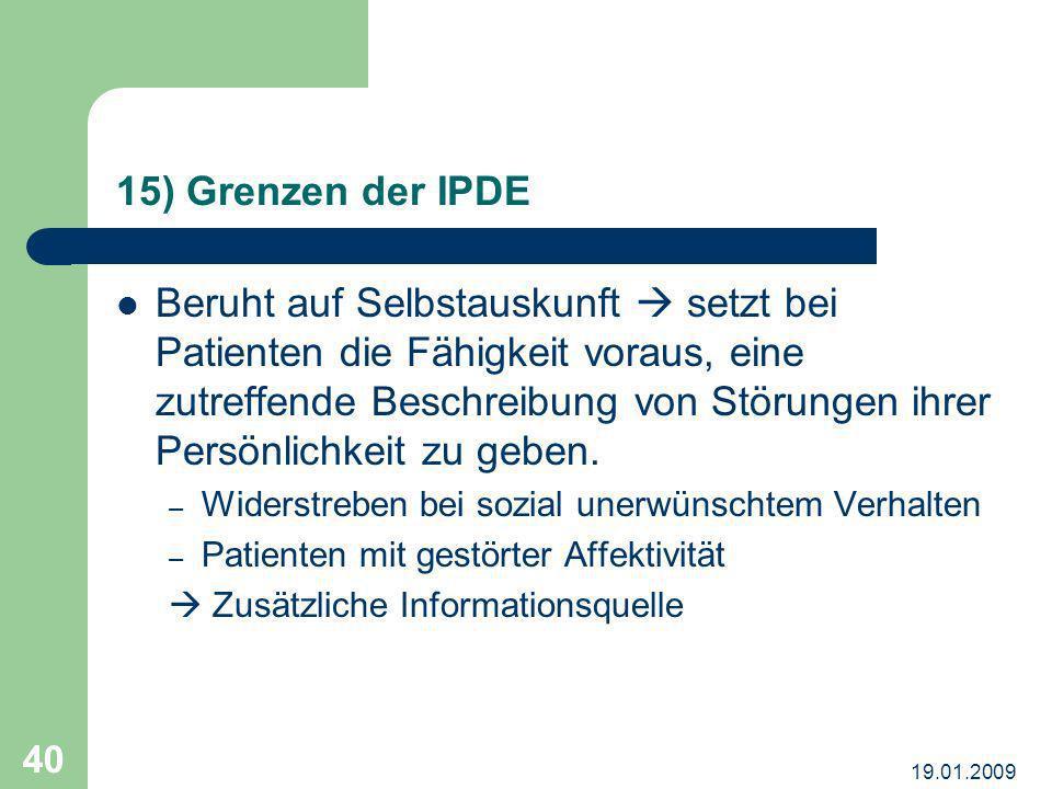 19.01.2009 40 15) Grenzen der IPDE Beruht auf Selbstauskunft setzt bei Patienten die Fähigkeit voraus, eine zutreffende Beschreibung von Störungen ihr