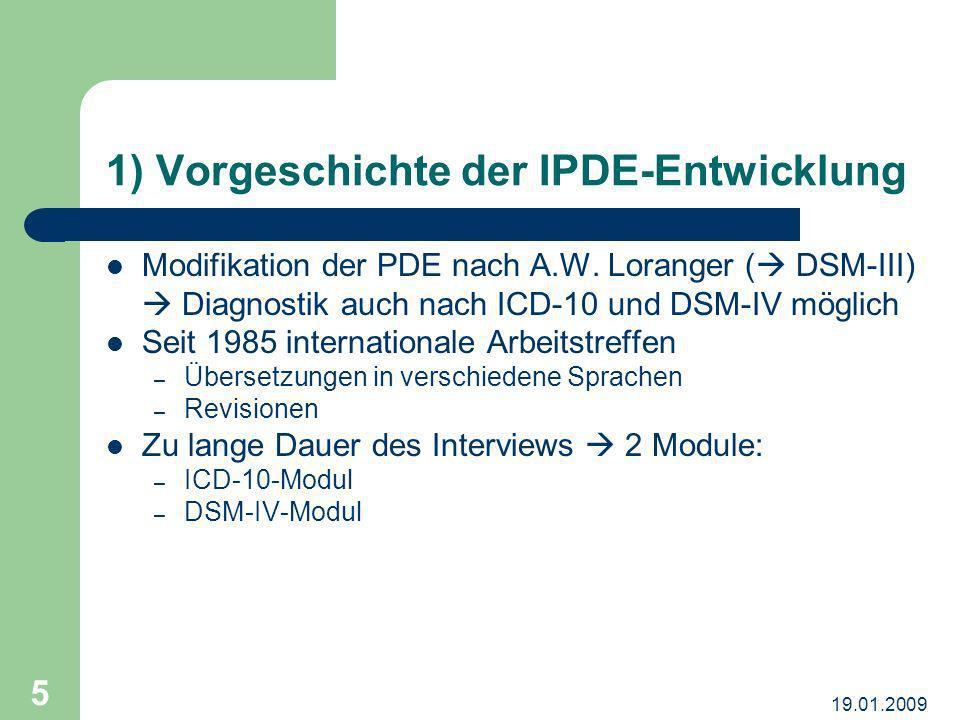 19.01.2009 5 1) Vorgeschichte der IPDE-Entwicklung Modifikation der PDE nach A.W. Loranger ( DSM-III) Diagnostik auch nach ICD-10 und DSM-IV möglich S