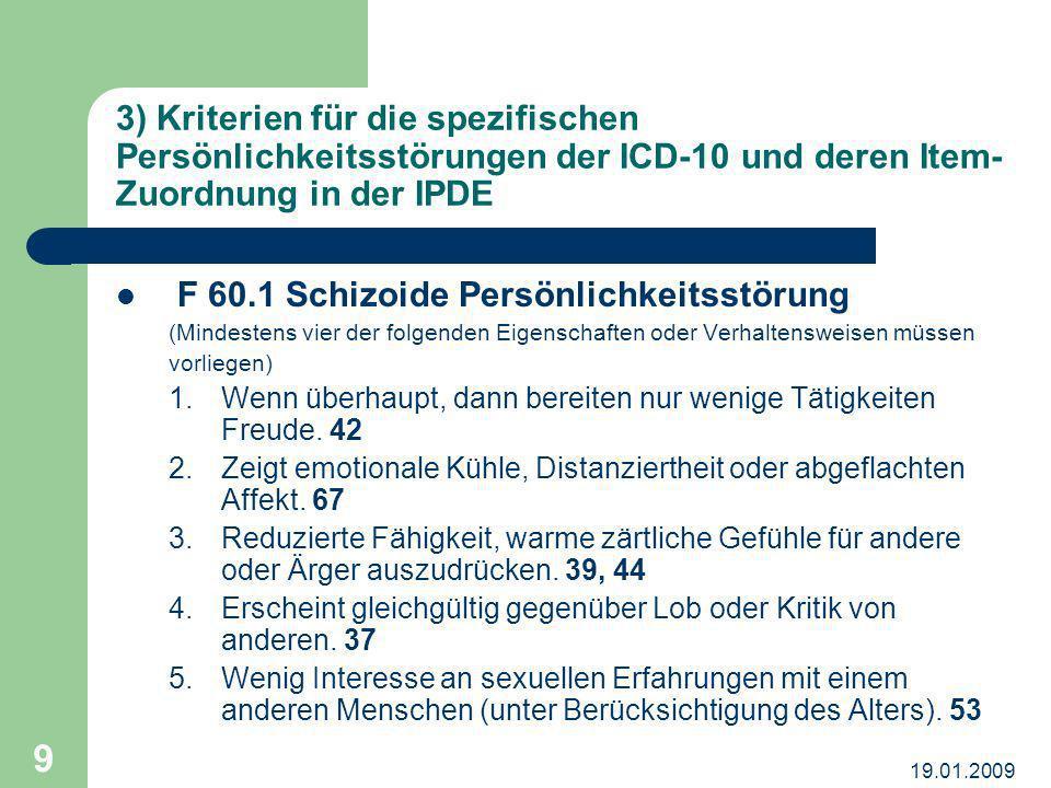 19.01.2009 9 3) Kriterien für die spezifischen Persönlichkeitsstörungen der ICD-10 und deren Item- Zuordnung in der IPDE F 60.1 Schizoide Persönlichke