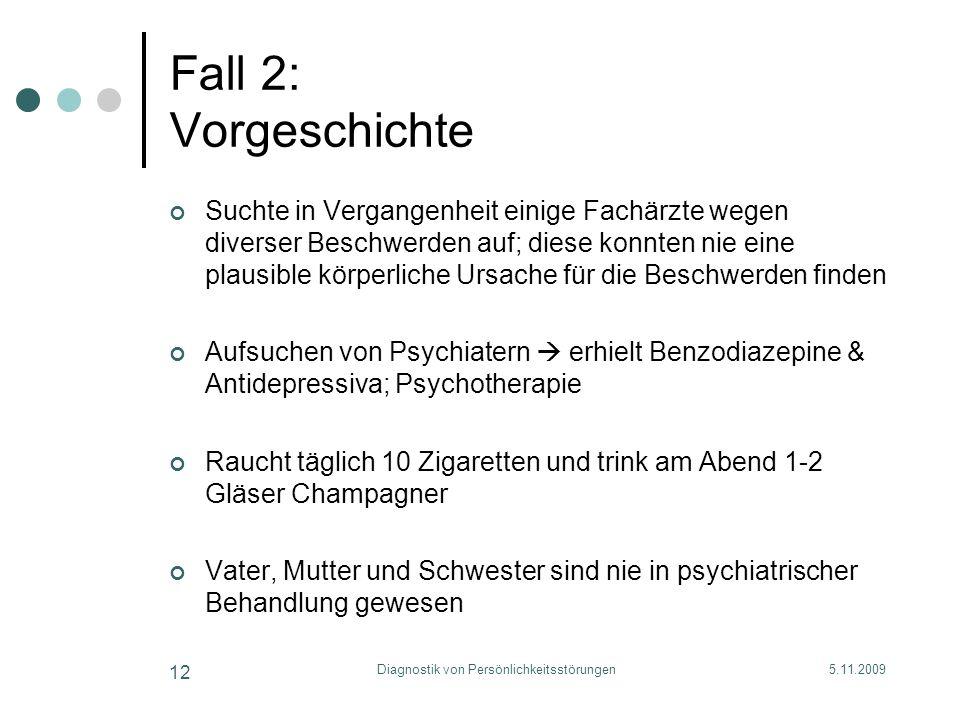 5.11.2009Diagnostik von Persönlichkeitsstörungen 12 Fall 2: Vorgeschichte Suchte in Vergangenheit einige Fachärzte wegen diverser Beschwerden auf; die