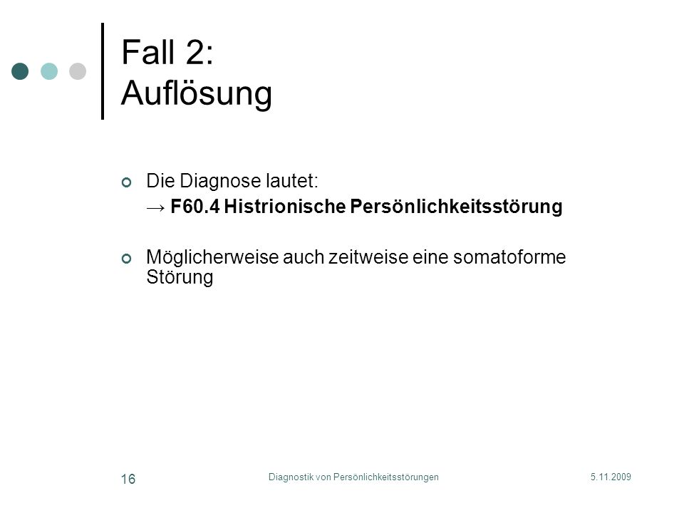 5.11.2009Diagnostik von Persönlichkeitsstörungen 16 Fall 2: Auflösung Die Diagnose lautet: F60.4 Histrionische Persönlichkeitsstörung Möglicherweise a