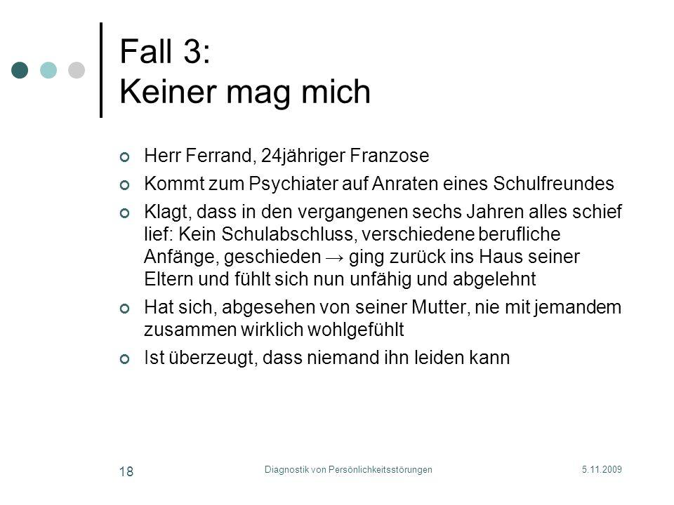 5.11.2009Diagnostik von Persönlichkeitsstörungen 18 Fall 3: Keiner mag mich Herr Ferrand, 24jähriger Franzose Kommt zum Psychiater auf Anraten eines S