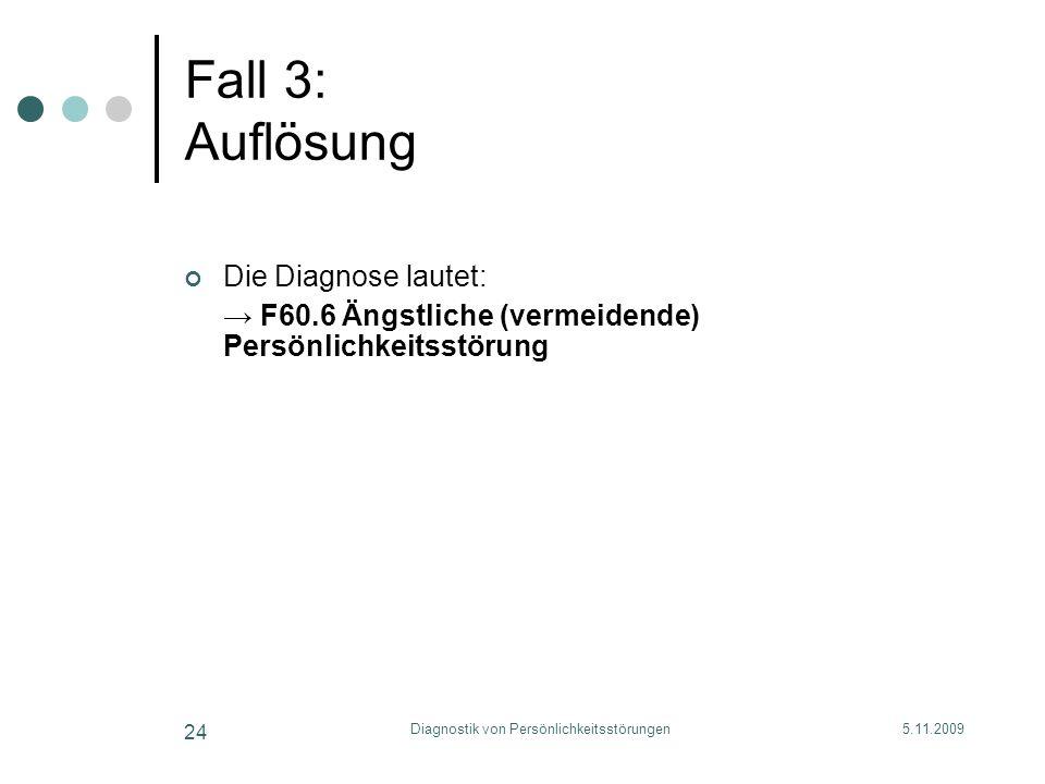 5.11.2009Diagnostik von Persönlichkeitsstörungen 24 Fall 3: Auflösung Die Diagnose lautet: F60.6 Ängstliche (vermeidende) Persönlichkeitsstörung
