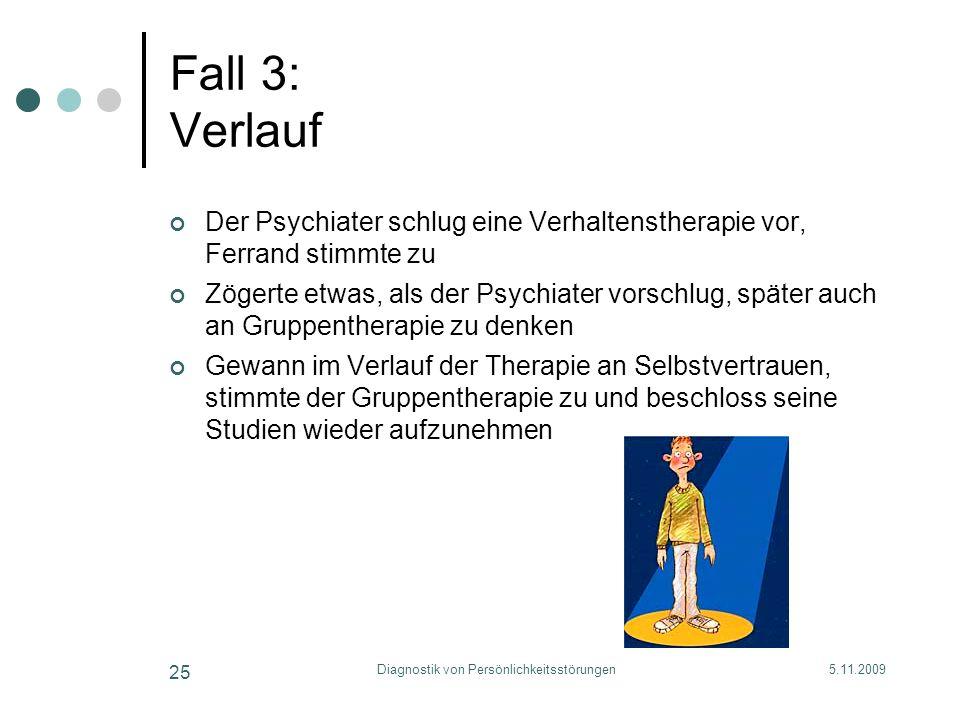 5.11.2009Diagnostik von Persönlichkeitsstörungen 25 Fall 3: Verlauf Der Psychiater schlug eine Verhaltenstherapie vor, Ferrand stimmte zu Zögerte etwa