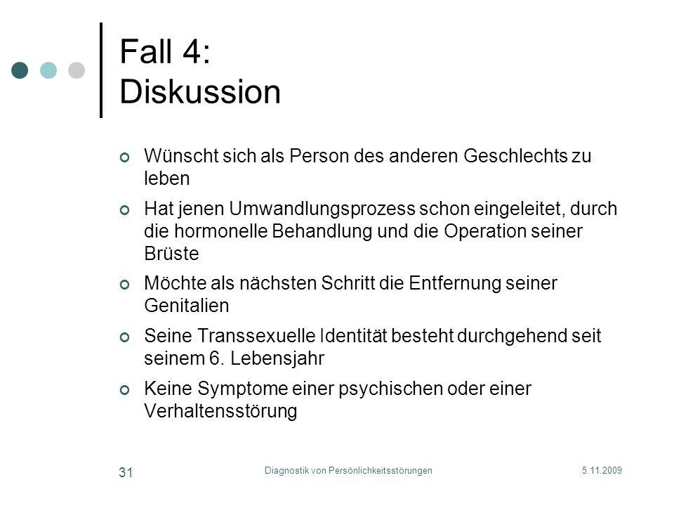 5.11.2009Diagnostik von Persönlichkeitsstörungen 31 Fall 4: Diskussion Wünscht sich als Person des anderen Geschlechts zu leben Hat jenen Umwandlungsp