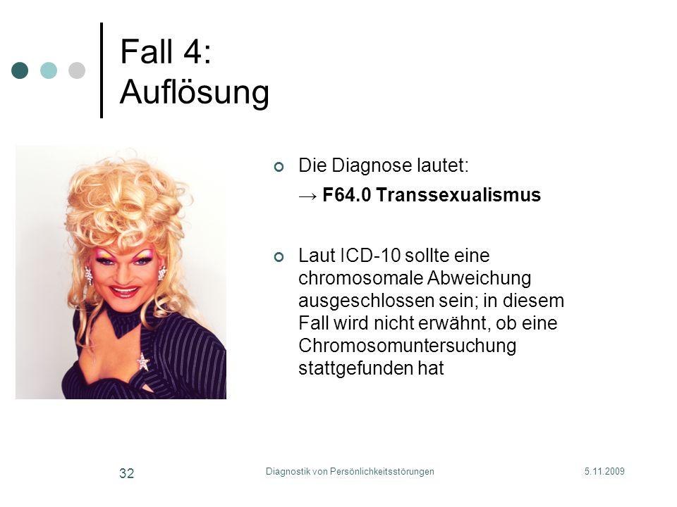 5.11.2009Diagnostik von Persönlichkeitsstörungen 32 Fall 4: Auflösung Die Diagnose lautet: F64.0 Transsexualismus Laut ICD-10 sollte eine chromosomale