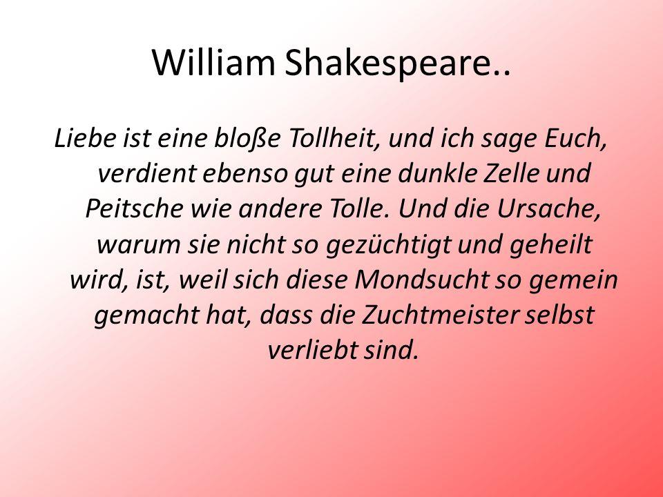 William Shakespeare.. Liebe ist eine bloße Tollheit, und ich sage Euch, verdient ebenso gut eine dunkle Zelle und Peitsche wie andere Tolle. Und die U