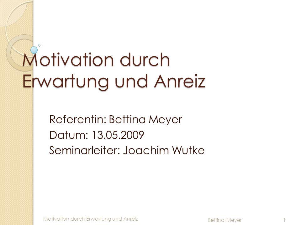 Motivation durch Erwartung und Anreiz Bettina Meyer 1 Motivation durch Erwartung und Anreiz Referentin: Bettina Meyer Datum: 13.05.2009 Seminarleiter: