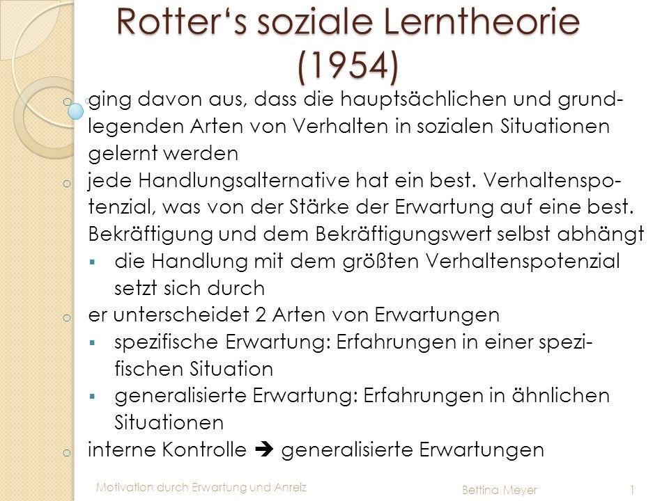 Motivation durch Erwartung und Anreiz Bettina Meyer 1 Rotters soziale Lerntheorie (1954) o ging davon aus, dass die hauptsächlichen und grund- legende