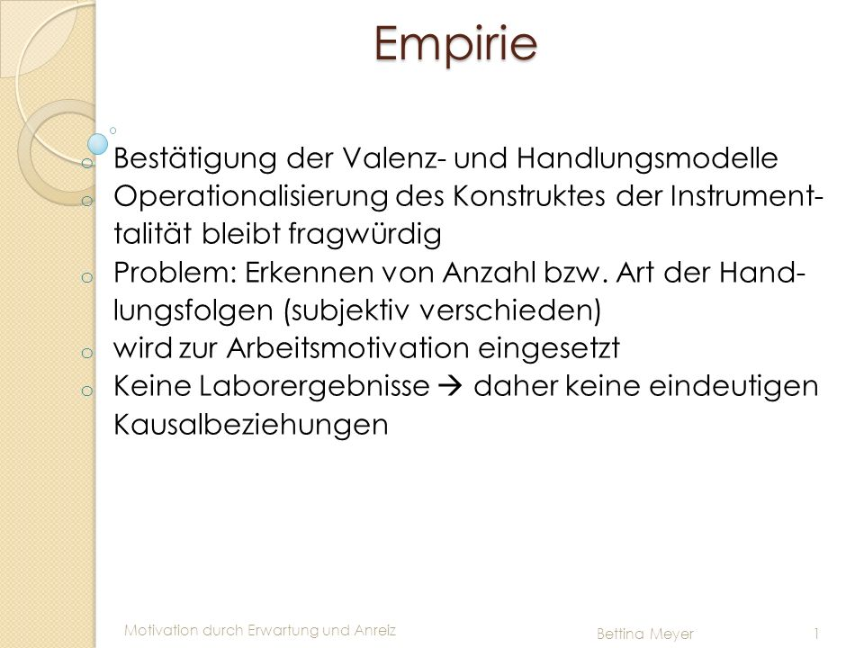 Motivation durch Erwartung und Anreiz Bettina Meyer 1 Empirie Empirie o Bestätigung der Valenz- und Handlungsmodelle o Operationalisierung des Konstru