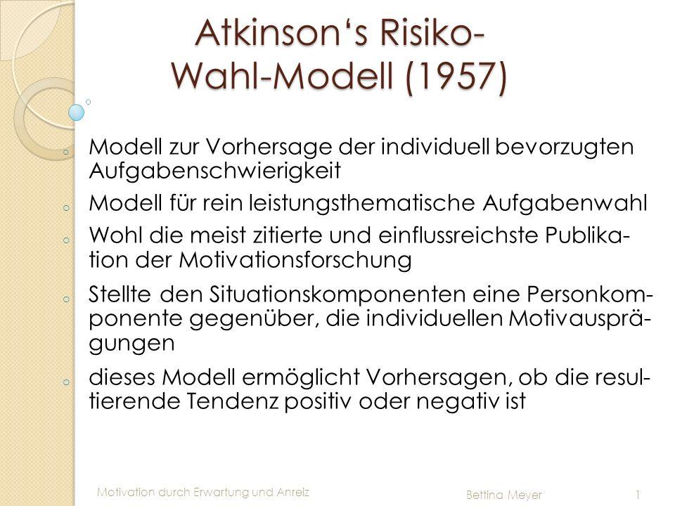 Motivation durch Erwartung und Anreiz Bettina Meyer 1 Atkinsons Risiko- Wahl-Modell (1957) o Anreizbegriff umschreibt den Wert für Erfolg und Misserfolg der Anreiz ist nur von der wahrgenommenen Schwierigkeit der Aufgabe abhängig, nicht von Motiv bzw.