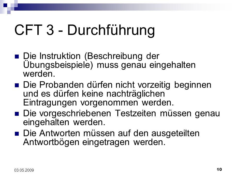 10 03.05.2009 CFT 3 - Durchführung Die Instruktion (Beschreibung der Übungsbeispiele) muss genau eingehalten werden. Die Probanden dürfen nicht vorzei