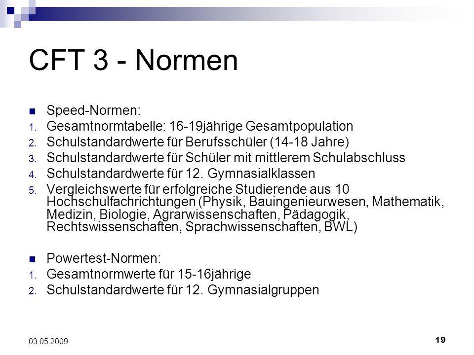19 03.05.2009 CFT 3 - Normen Speed-Normen: 1. Gesamtnormtabelle: 16-19jährige Gesamtpopulation 2. Schulstandardwerte für Berufsschüler (14-18 Jahre) 3
