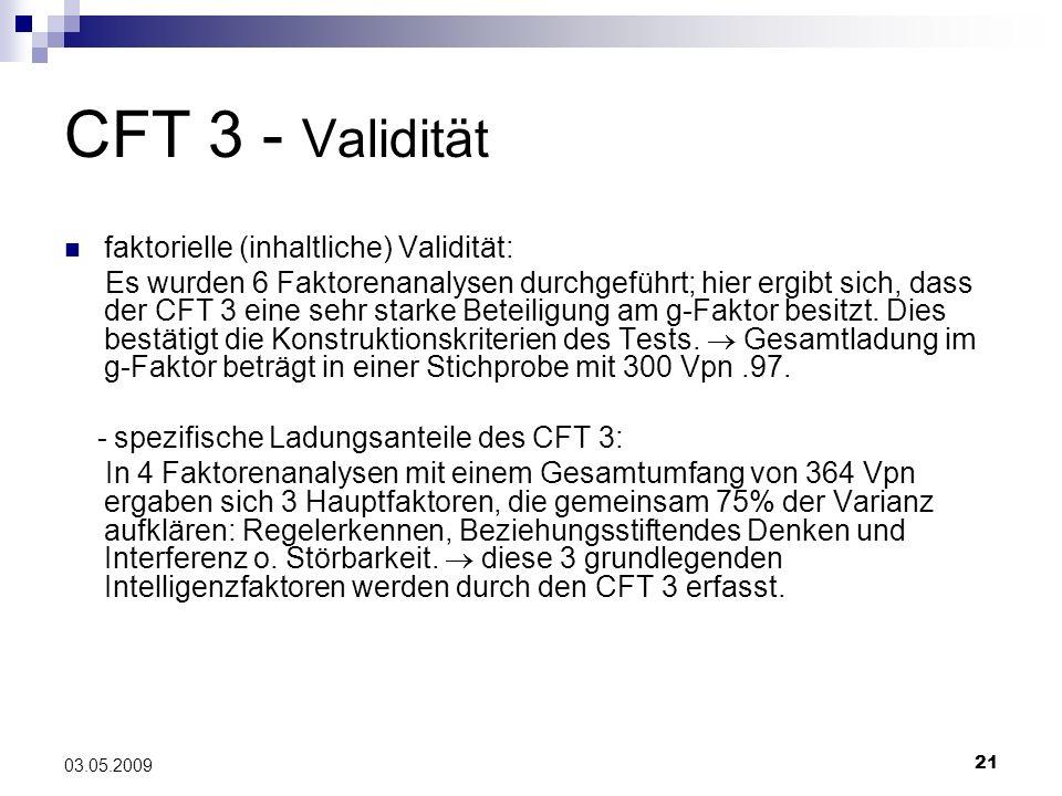 21 03.05.2009 CFT 3 - Validität faktorielle (inhaltliche) Validität: Es wurden 6 Faktorenanalysen durchgeführt; hier ergibt sich, dass der CFT 3 eine