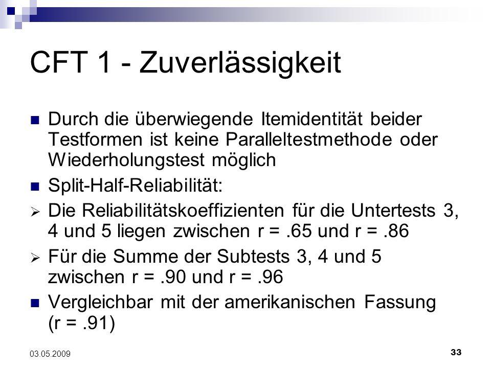 33 03.05.2009 CFT 1 - Zuverlässigkeit Durch die überwiegende Itemidentität beider Testformen ist keine Paralleltestmethode oder Wiederholungstest mögl