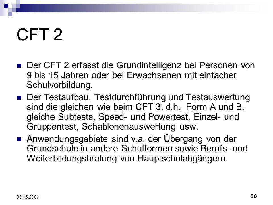 36 03.05.2009 CFT 2 Der CFT 2 erfasst die Grundintelligenz bei Personen von 9 bis 15 Jahren oder bei Erwachsenen mit einfacher Schulvorbildung. Der Te