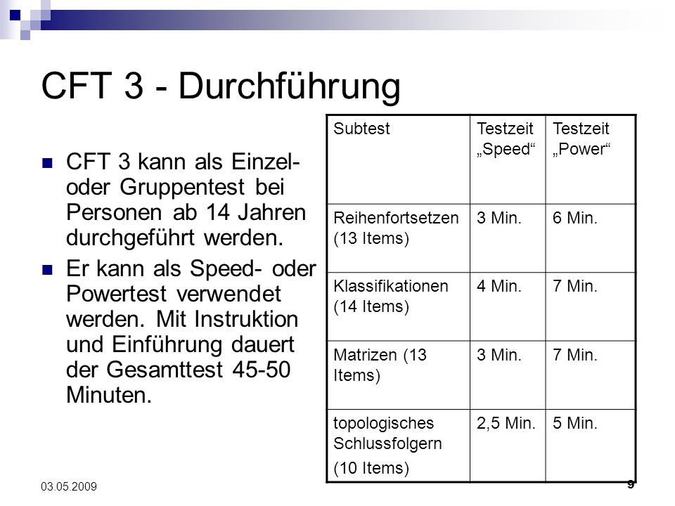 9 03.05.2009 CFT 3 - Durchführung CFT 3 kann als Einzel- oder Gruppentest bei Personen ab 14 Jahren durchgeführt werden. Er kann als Speed- oder Power