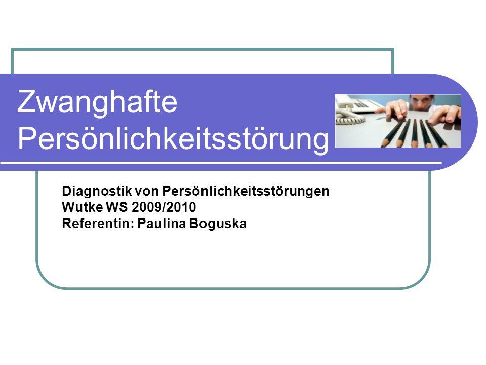 Zwanghafte Persönlichkeitsstörung Diagnostik von Persönlichkeitsstörungen Wutke WS 2009/2010 Referentin: Paulina Boguska