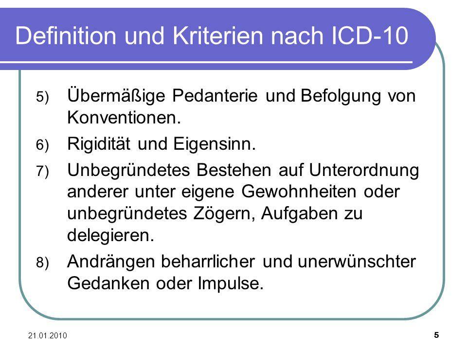 21.01.2010 5 Definition und Kriterien nach ICD-10 5) Übermäßige Pedanterie und Befolgung von Konventionen. 6) Rigidität und Eigensinn. 7) Unbegründete
