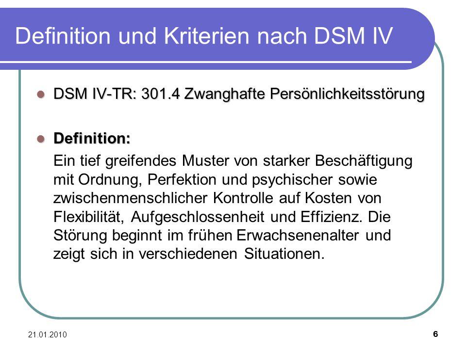 21.01.2010 6 Definition und Kriterien nach DSM IV DSM IV-TR: 301.4 Zwanghafte Persönlichkeitsstörung DSM IV-TR: 301.4 Zwanghafte Persönlichkeitsstörun