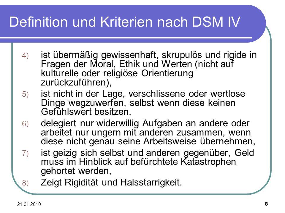 21.01.2010 8 Definition und Kriterien nach DSM IV 4) ist übermäßig gewissenhaft, skrupulös und rigide in Fragen der Moral, Ethik und Werten (nicht auf