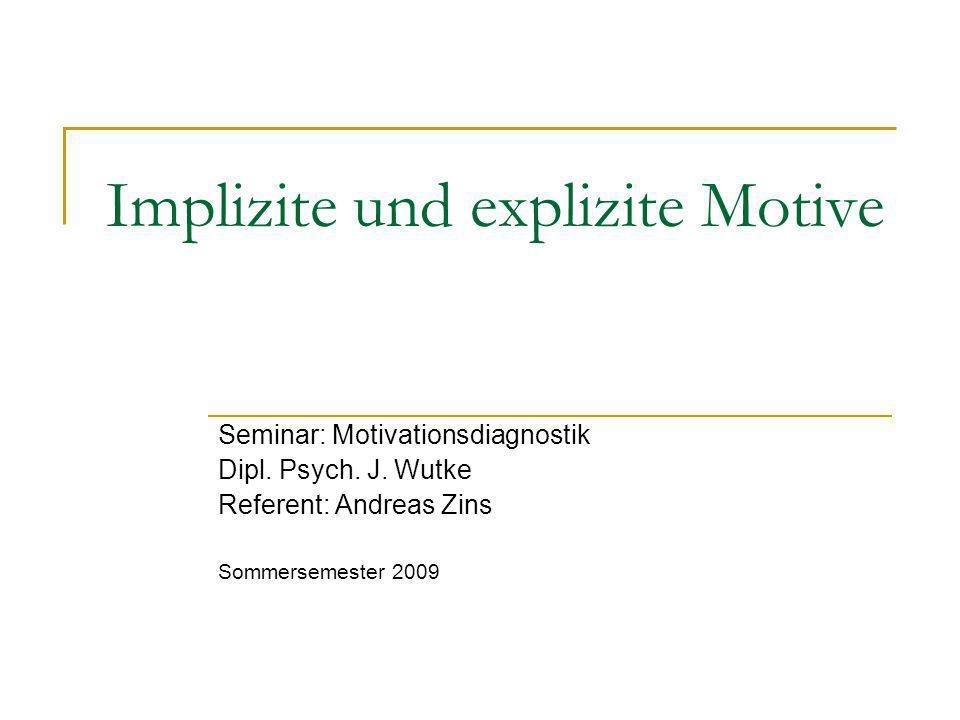 Implizite und explizite Motive Seminar: Motivationsdiagnostik Dipl. Psych. J. Wutke Referent: Andreas Zins Sommersemester 2009