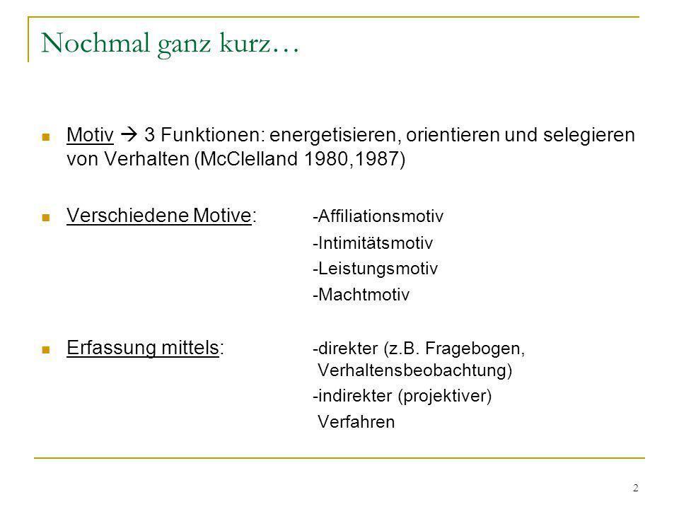 2 Nochmal ganz kurz… Motiv 3 Funktionen: energetisieren, orientieren und selegieren von Verhalten (McClelland 1980,1987) Verschiedene Motive: -Affilia