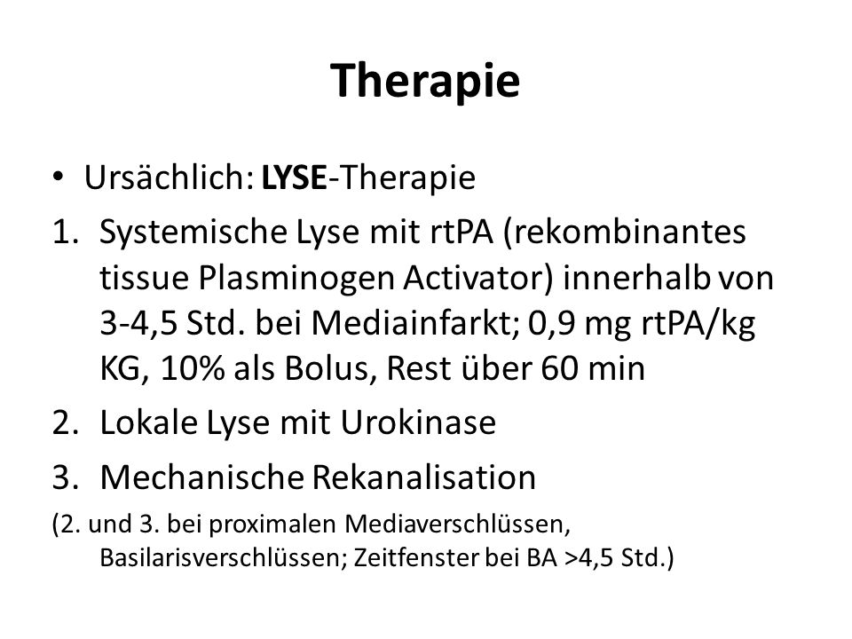 Therapie Ursächlich: LYSE-Therapie 1.Systemische Lyse mit rtPA (rekombinantes tissue Plasminogen Activator) innerhalb von 3-4,5 Std. bei Mediainfarkt;
