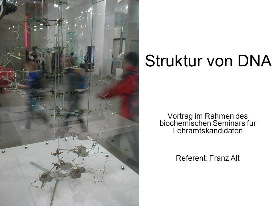 Struktur von DNA Vortrag im Rahmen des biochemischen Seminars für Lehramtskandidaten Referent: Franz Alt