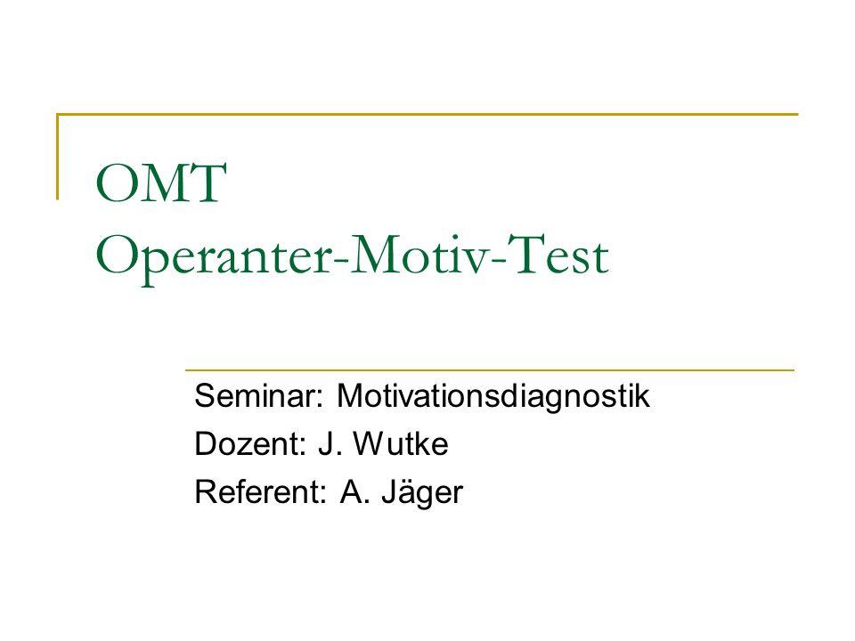 OMT Operanter-Motiv-Test Seminar: Motivationsdiagnostik Dozent: J. Wutke Referent: A. Jäger