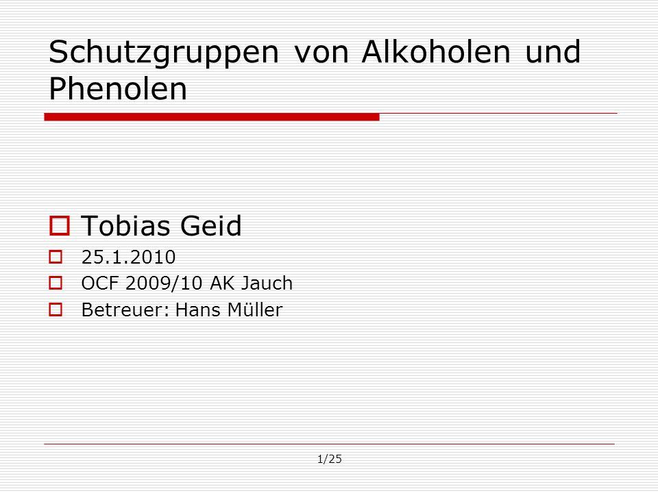 1/25 Schutzgruppen von Alkoholen und Phenolen Tobias Geid 25.1.2010 OCF 2009/10 AK Jauch Betreuer: Hans Müller